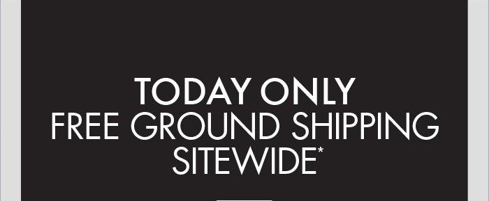 TODAY ONLY FREE GROUND SHIPPING SITEWIDE*