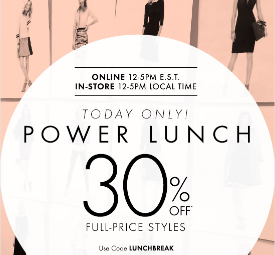 ONLINE 12–5pm E.S.T.  IN–STORE 12–5pm LOCAL TIME  TODAY ONLY! POWER LUNCH  30% OFF* FULL–PRICE STYLES  Use Code LUNCHBREAK