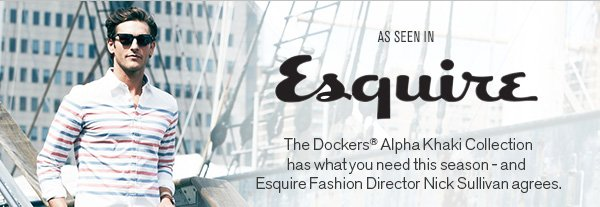 As seen in Esquire: The Dockers Alpha Khaki Collection has what you need this season - and Esquire Fashion Director Nick Sullivan agrees.