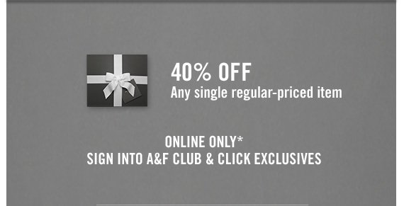40% OFF Any single regular–priced item  ONLINE ONLY* SIGN INTO A&F CLUB & CLICK EXCLUSIVES