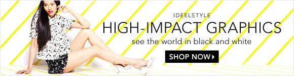 IDEELSTYLE HIGH-IMPACT GRAPHICS see the world in black and white | SHOP NOW
