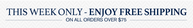 THIS WEEK ONLY - ENJOY FREE SHIPPING - ON ALL ORDERS OVER $75