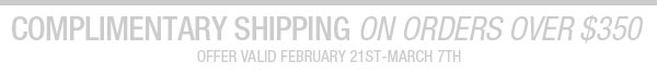 COMPLIMENTARY SHIPPING ON ORDERS OVER $350. Offer valid February 21st-March 7th.