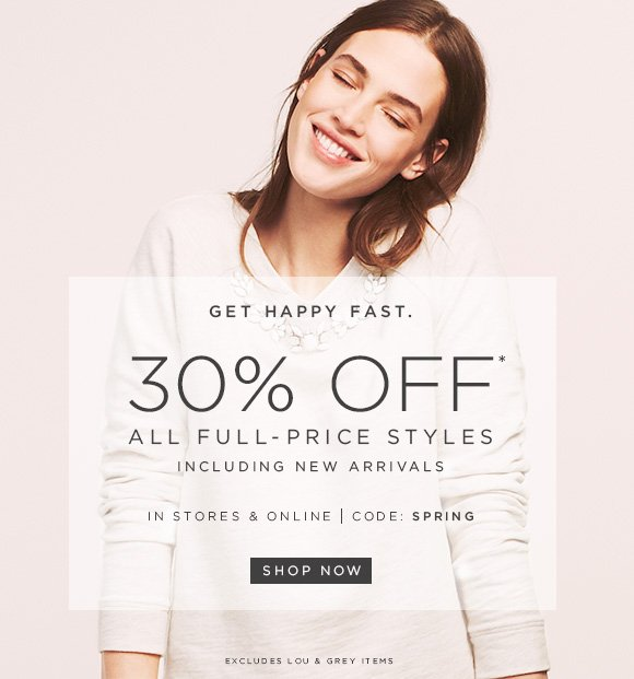 GET HAPPY FAST.  30% OFF* ALL FULL–PRICE STYLES INCLUDING NEW ARRIVALS  IN STORES & ONLINE | CODE: SPRING  SHOP NOW  EXCLUDES LOU & GREY ITEMS