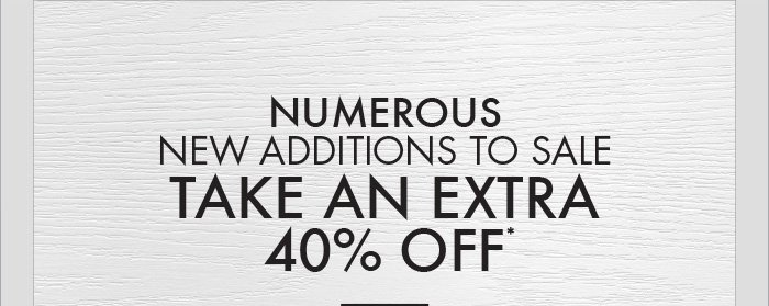 NUMEROUS NEW ADDITIONS TO SALE TAKE AN EXTRA 40% OFF*