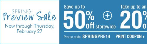 Spring Preview Sale - Save up to 50% storewide! Plus, take up to an extra 20% off sale price merchandise† Print coupon.