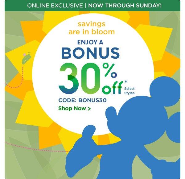 Online Exclusive. Now Through Sunday. Savings are in bloom. Enjoy a BONUS 30% off. Select Styles. CODE: BONUS30   Shop Now