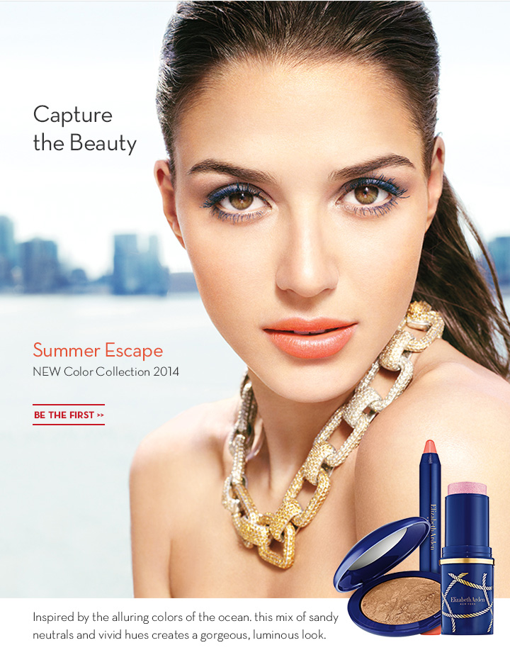 Capture the Beauty. Summer Escape. NEW Color Collection 2014. BE THE FIRST. Inspired by the alluring colors of the ocean. This mix of sandy neutrals and hues creates a gorgeous, luminous look.