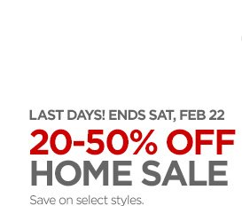 LAST DAYS! ENDS SAT, FEB 22 20–50% OFF HOME SALE Save on select styles.