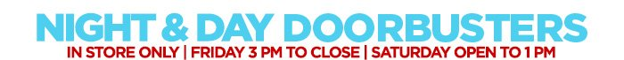 NIGHT & DAY DOORBUSTERS  IN STORE ONLY | FRIDAY 3PM TO CLOSE | SATURDAY OPEN TO 1PM