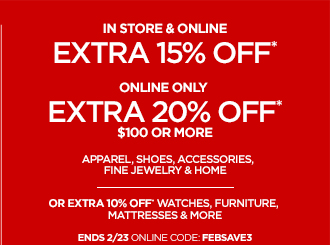 IN STORE & ONLINE EXTRA 15% OFF*  ONLINE ONLY EXTRA 20% OFF* $100 OR MORE  APPAREL, SHOES, ACCESSORIES, FINE JEWELRY & HOME  OR EXTRA 10% OFF WATCHES, FURNITURE, MATTRESSES & MORE  ENDS 2/23 ONLINE CODE: FEBSAVE3