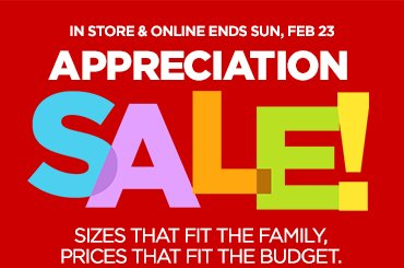 IN STORE & ONLINE ENDS SUN, FEB 23  APPRECIATION SALE!  SIZES THAT FIT THE FAMILY, PRICES THAT FIT THE BUDGET.