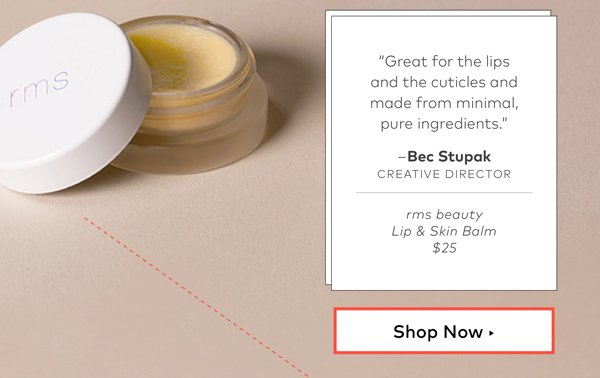 "rms beauty Lip & Skin Balm, $36 ""Great for the lips and the cuticles and made from minimal, pure ingredients."" –Bec Stupak, creative director"