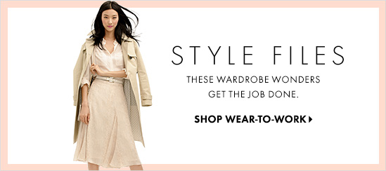 Style Files  These Wardrobe Wonders  Get The Job Done.  SHOP WEAR–TO–WORK