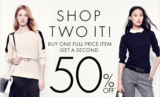 SHOP TWO IT! Buy One full-Price Item Get A Second 50% Off*