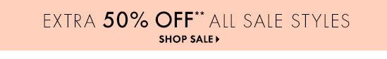 Extra 50% Off** All Sale Styles  SHOP SALE
