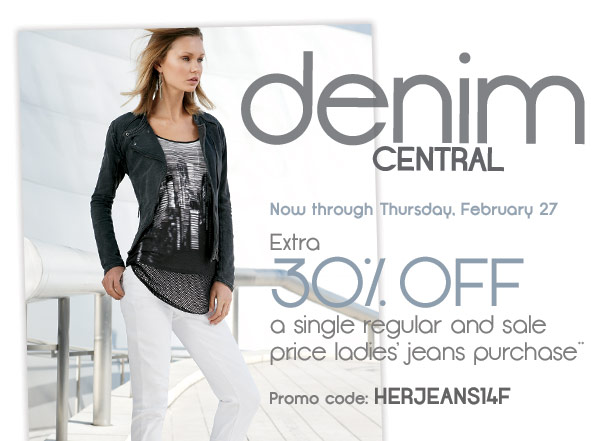 Denim CENTRAL The blues look good on you.     Extra 30% off a single regular and sale price ladies' jeans purchase** Promo code: HERJEANS14F Now -Thursday, February 27