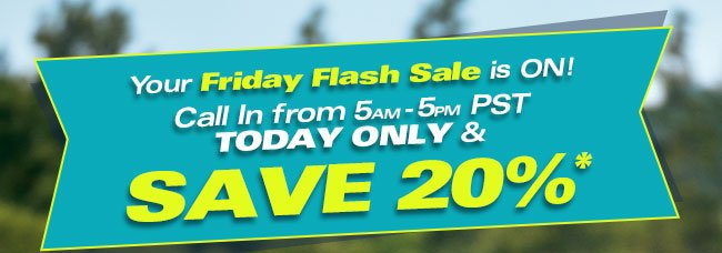Your Friday Flash Sale in ON! Call In from 5am-5pm PST TODAY ONLY & SAVE 20%