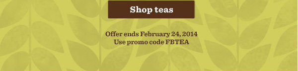 Shop teas. Offer ends February 24, 2014. Use promo code FBTEA.