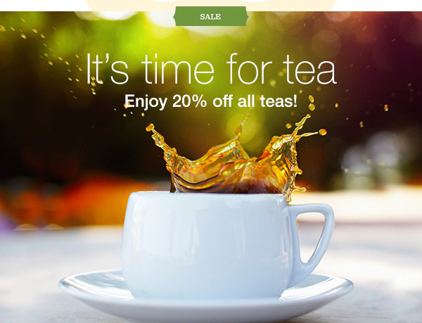 SALE. It's time for tea. Enjoy 20% off all teas!