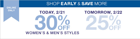 ONLINE ONLY | SHOP EARLY & SAVE MORE | TODAY, 2/21 30% OFF WOMEN'S & MEN'S STYLES