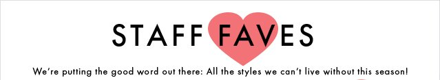 Staff Faves - We Are Putting The Good Word Out There - All Styles We Cannot Live Without This Season