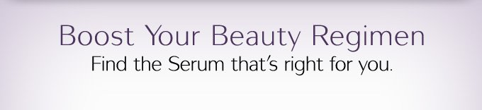 Boost Your Beauty Regimen | Find the Serum that's right for you.
