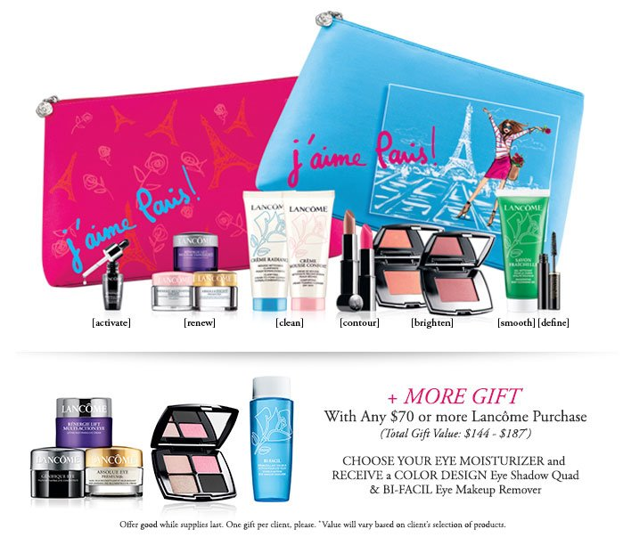j'aime Paris! | LANCOME | [activate] | [renew] | [clean] | [contour] | [brighten] | [smooth] [define] | LANCOME | + MORE GIFT | With Any $70 or more Lancome Purchase | (Total Gift Value: $144 - $187*) |  CHOOSE YOUR EYE MOISTURIZER and RECEIVE a COLOR DESIGN Eye Shadow Quad & BI-FACIL Eye Makeup Remover | Offer good while supplies last. One gift per client, please. *Value will vary based on client's selection of products.