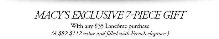 MACY'S EXCLUSIVE 7-PIECE GIFT | With any $35 Lancome purchase | (A $82-$112 value and filled with French elegance.)