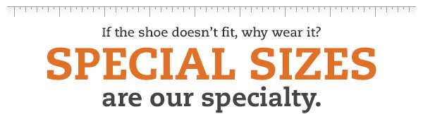 If the shoe doesn't fit, why wear it? Specialty sizes are our specialty.