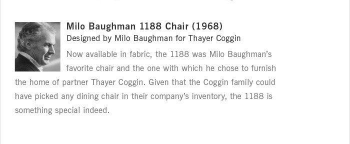 Milo Baughman 1188 Chair (1968) Designed by Milo Baughman for Thayer Coggin Now available in fabric, the 1188 was Milo Baughman's favorite chair and the one with which he chose to furnish the home of partner Thayer Coggin. Given that the Coggin family could have picked any dining chair in their company's inventory, the 1188 is something special indeed.