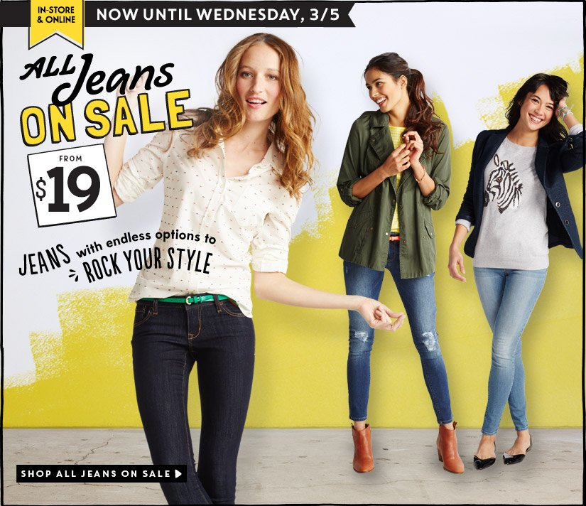 IN-STORE & ONLINE | NOW UNTIL WEDNESDAY, 3/5 | ALL Jeans ON SALE FROM $19 | JEANS with endless options to ROCK YOUR STYLE | SHOP ALL JEANS ON SALE