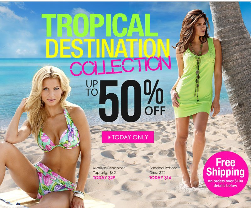 TODAY ONLY! Save up to 50% - SHOP Tropical Destination Collection!