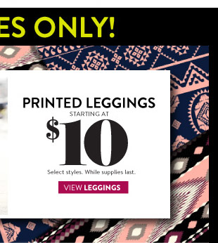 Printed Leggings Starting at $10. Select Styles. While Supplies Last. VIEW LEGGINGS