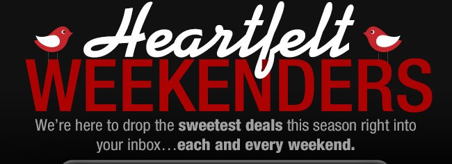 HEARTFELT WEEKENDERS! We're here to drop the sweetest deals this season right into your inbox...each and every weekend
