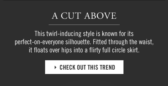 A CUT ABOVE   This twirl–inducing style is known for its perfect–on–everyone silhouette. Fitted through the waist, it floats over hips into a flirty full circle skirt. CHECK OUT THIS TREND