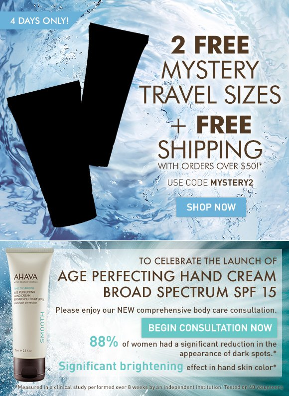 2 FREE Mystery Travel Sizes + FREE Shipping With orders over $50!* 4 Days Only! Use code MYSTERY2 Shop Now TO CELEBRATE THE LAUNCH OF AGE PERFECTING HAND CREAM BROAD SPECTRUM SPF 15 Please enjoy our NEW comprehensive online body care consultation. Begin Consultation Now 88% of women had a significant reduction in the appearance of dark spots.** Significant brightening effect in hand skin color** **Measured in a clinical study performed over 8 weeks by an independent institution. Tested on 40 volunteers.