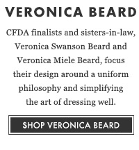 VERONICA BEARD - CDFA finalists and sisters-in-law, Veronica Swanson Beard and Veronica Miele Beard, focus their design around a uniform philosophy and simplifying the art of dressing well. SHOP VERONICA BEARD
