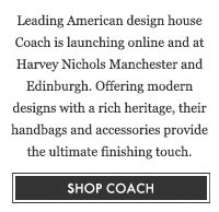 Leading American design house Coach is launching online and at Harvey Nichols Manchester and Edinburgh. Offering modern designs with a rich heritage, their handbags and accessories provide the ultimate finishing touch. SHOP COACH