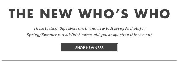 THE NEW WHO'S WHO - These lustworthy labels are brand new to Harvey Nichols for Spring/Summer 2014. Which name will you be sporting this season? SHOP NEWNESS
