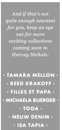 And if that's not quite enough newness for you, keep an eye out for more exciting collections coming soon to Harvey Nichols: Tamara Mellon - Reed Krakoff - Filles et Papa - Michaela Buerger - Toga - Neuw denim - Issa Tapia