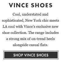 VINCE SHOES - Cool, understated and sophisticated, New York chic meets LA cool with Vince's exclusive new shoe collection. The range includes a strong mix of on-trend heels alongside casual flats. SHOP VINCE SHOES