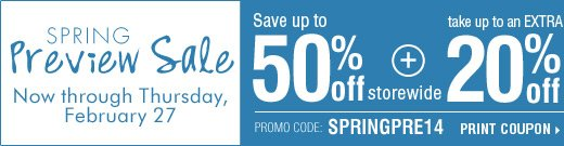 Spring Preview Sale. Save up to 50% off  storewide! Plus, take up to an extra 20% off your sale price purchase***  Print coupon.