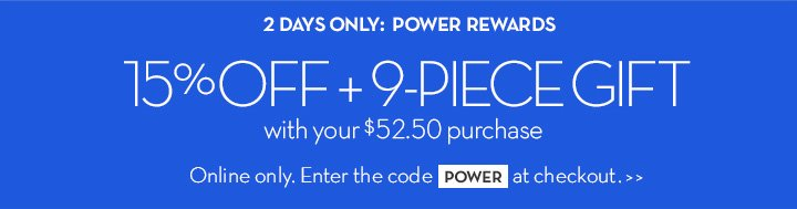 2 DAYS ONLY: POWER REWARDS. 15% OFF + 9-PIECE GIFT with your $52.50 purchase. Online only. Enter the code POWER at checkout.