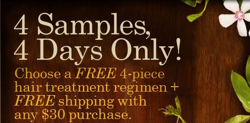 4  Samples, 4 Days Only! Choose a FREE 4-Piece Hair Treatment Regimen + FREE Shipping with any $30  Purchase.