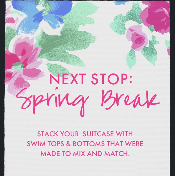 NEXT STOP: Spring Break | STACK YOUR SUITCASE WITH SWIM TOPS & BOTTOMS THAT WERE MADE TO MIX AND MATCH.