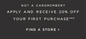 NOT A CARDMEMBER?  APPLY AND RECEIVE 20% OFF YOUR FIRST PURCHASE***  FIND A STORE