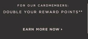 FOR OUR CARDMEMBERS: DOUBLE YOUR REWARD POINTS**  EARN MORE NOW