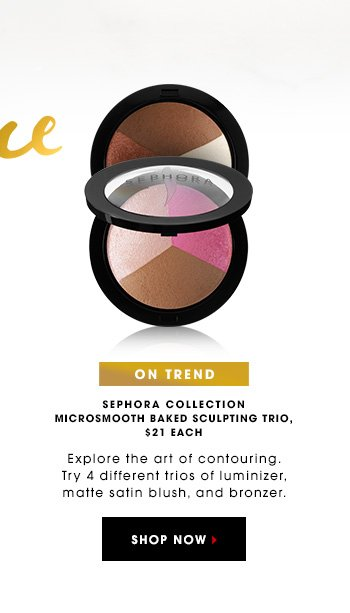 ON TREND SEPHORA COLLECTION MicroSmooth Baked Sculpting Trio, $21 Explore the art of contouring. Try 4 different trios of luminizer, matte satin blush, and bronzer. SHOP NOW