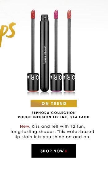 LIPS/ON TREND Sephora Collection Rouge Infusion Lip Ink, $14 each New. Kiss and tell with 12 fun, long-lasting shades. This water-based lip stain lets you shine on and on. SHOP NOW